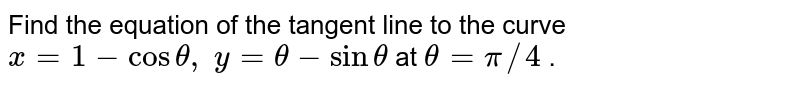Find the equation of   the tangent line to the curve `x=1-costheta, y=theta-sintheta` at `theta=pi//4` .