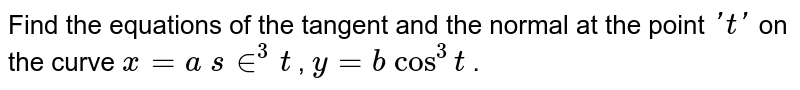 Find the equations of   the tangent and the normal at the point `' t '` on the curve `x=a\ s in^3t` , `y=b\ cos^3t` .