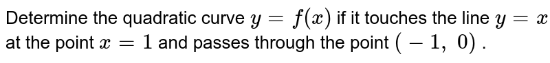 Determine the quadratic   curve `y=f(x)` if it touches the line `y=x` at the point `x=1` and passes through the   point `(-1, 0)` .
