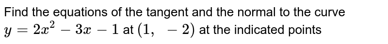 Find the equations of   the tangent and the normal to the curve `y=2x^2-3x-1` at `(1, -2)` at the indicated points