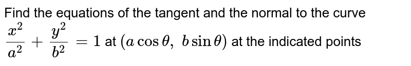 Find the equations of   the tangent and the normal to the curve `(x^2)/(a^2)+(y^2)/(b^2)=1` at `(acostheta, bsintheta)` at the indicated points