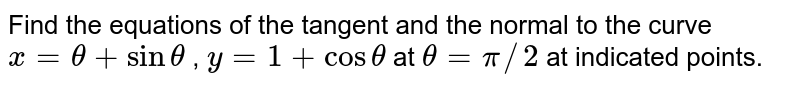 Find the equations of   the tangent and the normal to the curve `x=theta+sintheta` , `y=1+costheta` at `theta=pi//2` at indicated points.