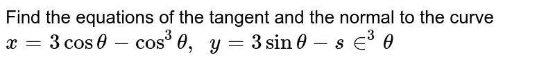 Find the equations of   the tangent and the normal to the curve `x=3costheta-cos^3theta,  y=3sintheta-s in^3theta`
