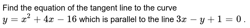 Find the equation of   the tangent line to the curve `y=x^2+4x-16` which is parallel to   the line `3x-y+1=0` .