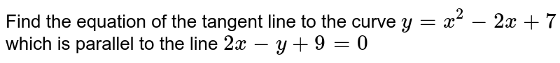 Find the equation of   the tangent line to the curve `y=x^2-2x+7` which is parallel to   the line `2x-y+9=0`
