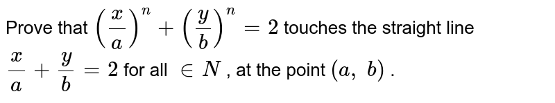 Prove that `(x/a)^n+(y/b)^n=2` touches the straight   line `x/a+y/b=2` for all ` in  N` , at the point `(a , b)` .
