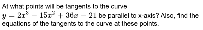 At what points will be   tangents to the curve `y=2x^3-15 x^2+36 x-21` be parallel to x-axis?   Also, find the equations of the tangents to the curve at these points.