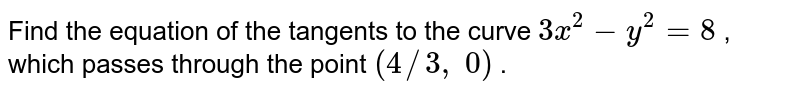 Find the equation of   the tangents to the curve `3x^2-y^2=8` , which passes through   the point `(4//3, 0)` .