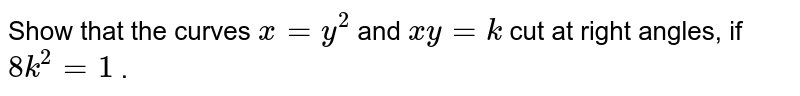 Show that the curves `x=y^2` and `x y=k` cut at right angles, if   `8k^2=1` .