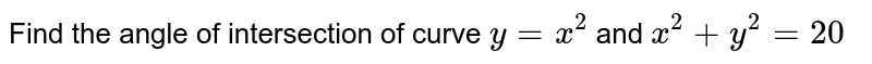 Find the angle of   intersection of curve `y=x^2` and `x^2+y^2=20`