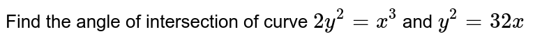 Find the angle of   intersection of curve `2y^2=x^3` and `y^2=32 x`