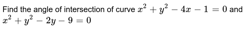 Find the angle of   intersection of curve `x^2+y^2-4x-1=0` and `x^2+y^2-2y-9=0`