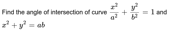 Find the angle of   intersection of curve `(x^2)/(a^2)+(y^2)/(b^2)=1` and `x^2+y^2=a b`