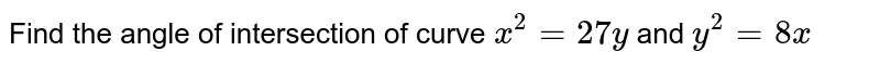 Find the angle of   intersection of curve `x^2=27 y` and `y^2=8x`