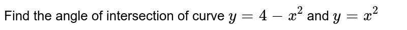Find the angle of   intersection of curve `y=4-x^2` and `y=x^2`