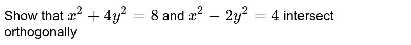 Show that `x^2+4y^2=8` and `x^2-2y^2=4` intersect orthogonally