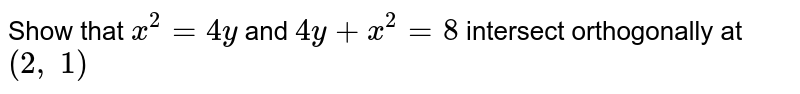 Show that `x^2=4y` and `4y+x^2=8` intersect orthogonally   at `(2, 1)`