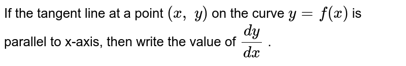 If the tangent line at   a point `(x , y)` on the curve `y=f(x)` is parallel to x-axis,   then write the value of `(dy)/(dx)` .