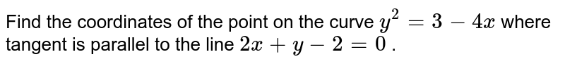 Find the coordinates of   the point on the curve `y^2=3-4x` where tangent is   parallel to the line `2x+y-2=0` .