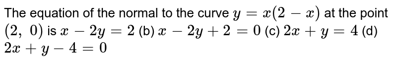 The equation of the   normal to the curve `y=x(2-x)` at the point `(2, 0)` is `x-2y=2` (b) `x-2y+2=0`  (c) `2x+y=4` (d) `2x+y-4=0`