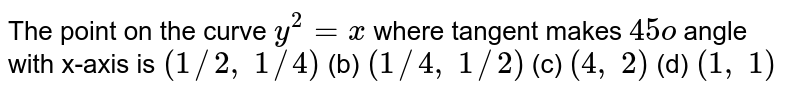 The point on the curve `y^2=x` where tangent makes `45o` angle with x-axis is `(1//2, 1//4)` (b) `(1//4, 1//2)` (c) `(4, 2)` (d) `(1, 1)`
