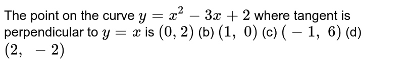 The point on the curve `y=x^2-3x+2` where tangent is   perpendicular to `y=x` is `(0,2)` (b) `(1, 0)` (c) `(-1, 6)` (d) `(2, -2)`