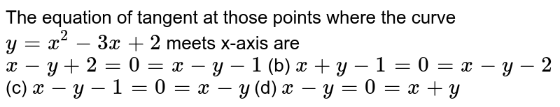 The equation of tangent   at those points where the curve `y=x^2-3x+2` meets x-axis are `x-y+2=0=x-y-1` (b) `x+y-1=0=x-y-2`  (c) `x-y-1=0=x-y` (d) `x-y=0=x+y`