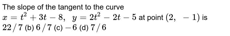 The slope of the   tangent to the curve `x=t^2+3t-8,  y=2t^2-2t-5` at point `(2, -1)` is `22//7` (b) `6//7` (c) `-6` (d) `7//6`