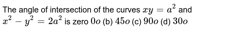 The angle of   intersection of the curves `x y=a^2` and `x^2-y^2=2a^2` is zero `0o` (b) `45o` (c) `90o` (d) `30o`
