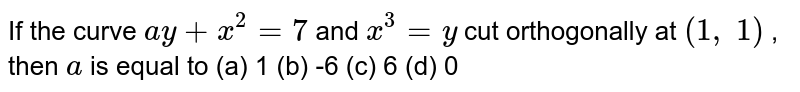 If the curve `a y+x^2=7` and `x^3=y` cut orthogonally at `(1, 1)` , then `a` is equal to (a) 1 (b) -6 (c) 6 (d) 0