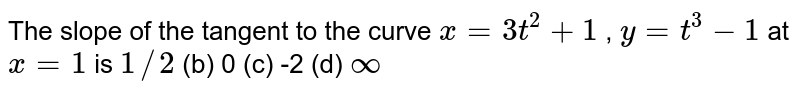 The slope of the   tangent to the curve `x=3t^2+1` , `y=t^3-1` at `x=1` is `1//2` (b) 0 (c) -2 (d) `oo`