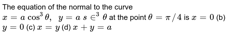 The equation of the   normal to the curve `x=a cos^3theta,  y=a s in^3theta` at the point `theta=pi//4` is `x=0` (b) `y=0` (c) `x=y` (d) `x+y=a`