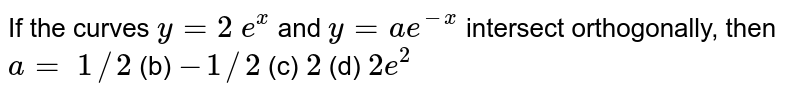 If the curves `y=2 e^x` and `y=a e^(-x)` intersect orthogonally,   then `a=`  `1//2` (b) `-1//2` (c) `2` (d) `2e^2`