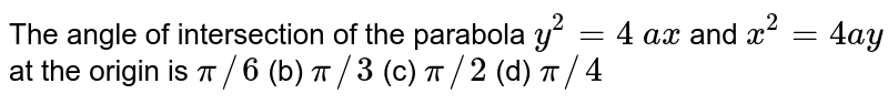 The angle of   intersection of the parabola `y^2=4 a x` and `x^2=4a y` at the origin is `pi//6` (b) `pi//3` (c) `pi//2` (d) `pi//4`