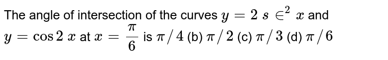 The angle of   intersection of the curves `y=2 s in^2x` and `y=cos2 x` at `x=pi/6` is `pi//4` (b) `pi//2` (c) `pi//3` (d) `pi//6`