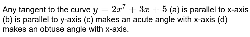 Any tangent to the   curve `y=2x^7+3x+5`  (a) is parallel to   x-axis (b) is parallel to   y-axis (c) makes an acute   angle with x-axis  (d) makes an obtuse   angle with x-axis.