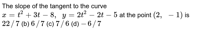 The slope of the   tangent to the curve `x=t^2+3t-8,  y=2t^2-2t-5` at the point `(2, -1)` is `22//7` (b) `6//7` (c) `7//6` (d) `-6//7`