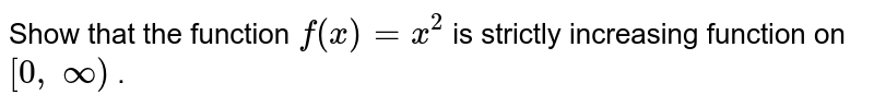 Show that the function `f(x)=x^2` is strictly increasing function   on `[0,\ oo)` .
