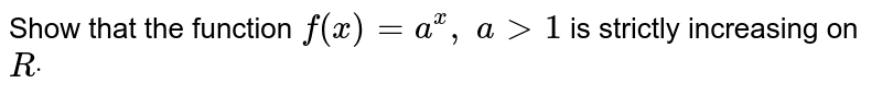 Show that the function `f(x)=a^x ,\ a >1` is strictly increasing on `Rdot`