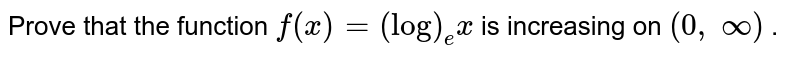 Prove that the function `f(x)=(log)_e x` is increasing on `(0,\ oo)` .