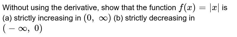Without using the derivative, show that the function `f(x)=|x|` is (a) strictly increasing in `(0,\ oo)`  (b) strictly decreasing in `(-oo,\ 0)`