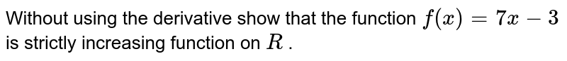 Without using the derivative show that the function `f(x)=7x-3` is strictly increasing function   on `R` .