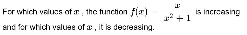 For which values of `x` , the function `f(x)=x/(x^2+1)` is increasing and for which   values of `x` , it is decreasing.