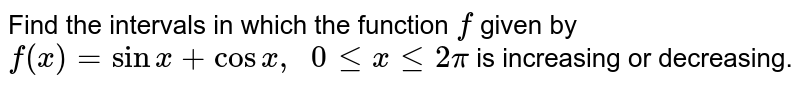 Find the intervals in which the function `f` given by `f(x)=sinx+cosx ,\ \ 0lt=xlt=2pi` is increasing or decreasing.