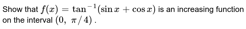 Show that `f(x)=tan^(-1)(sinx+cosx)` is an increasing function on the   interval `(0,\ pi//4)` .