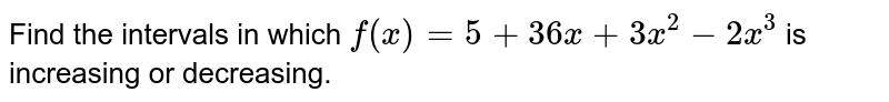 Find the intervals in which `f(x)=5+36 x+3x^2-2x^3` is increasing or decreasing.