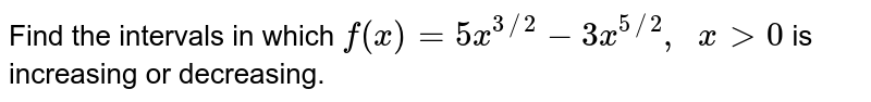 Find the intervals in which `f(x)=5x^(3//2)-3x^(5//2),\ \ x >0` is increasing or decreasing.