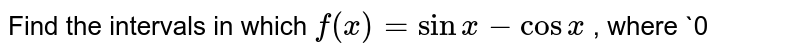Find the intervals in which `f(x)=sinx-cosx` , where `0<x<2pi` is increasing or decreasing.