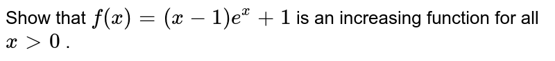 Show that `f(x)=(x-1)e^x+1` is an increasing function for   all `x >0` .