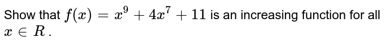 Show that `f(x)=x^9+4x^7+11` is an increasing function for   all `x in  R` .